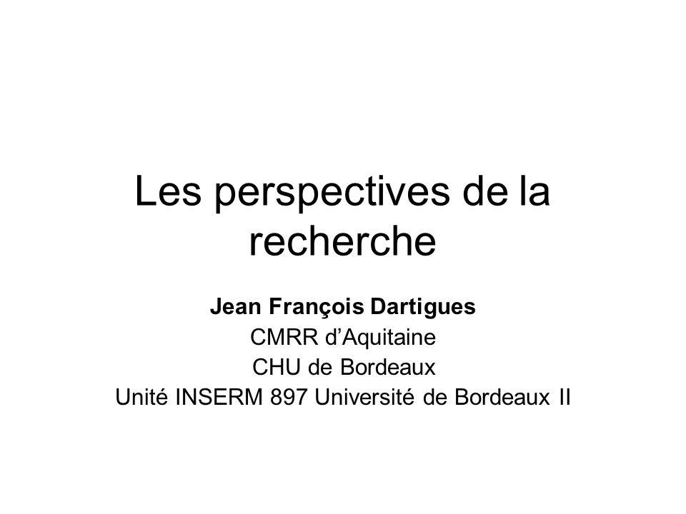 Les perspectives de la recherche Jean François Dartigues CMRR dAquitaine CHU de Bordeaux Unité INSERM 897 Université de Bordeaux II