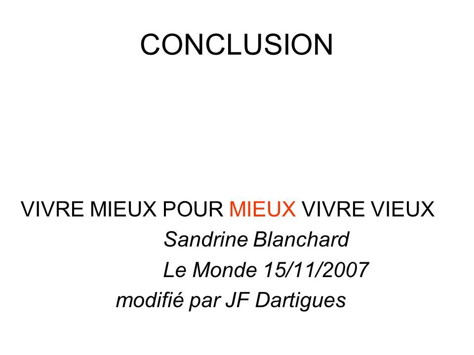 CONCLUSION VIVRE MIEUX POUR MIEUX VIVRE VIEUX Sandrine Blanchard Le Monde 15/11/2007 modifié par JF Dartigues
