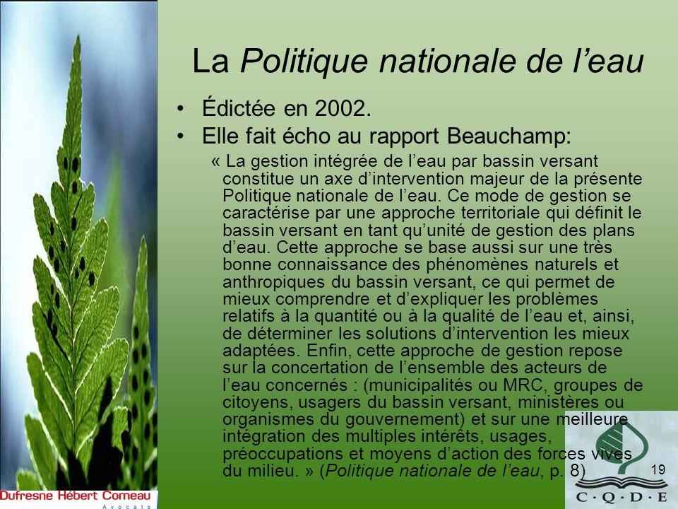 La Politique nationale de leau 19 Édictée en 2002. Elle fait écho au rapport Beauchamp: « La gestion intégrée de leau par bassin versant constitue un