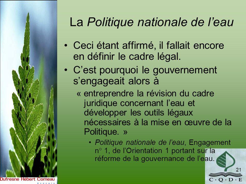 La Politique nationale de leau 21 Ceci étant affirmé, il fallait encore en définir le cadre légal. Cest pourquoi le gouvernement sengageait alors à «