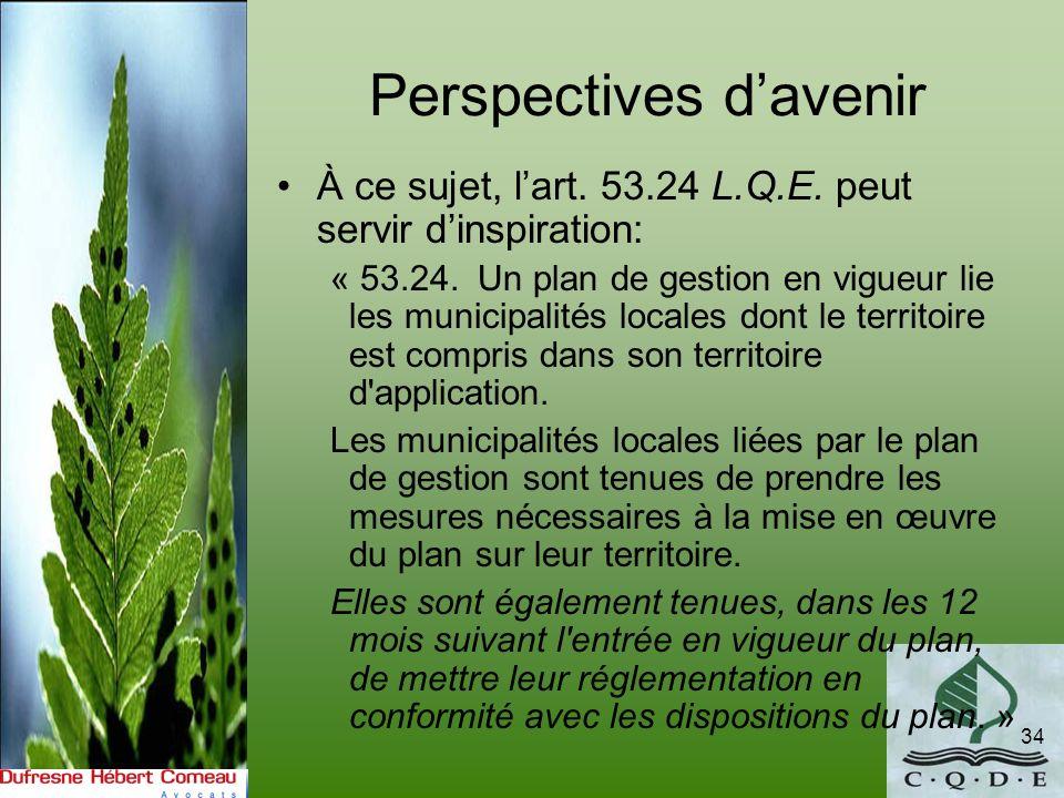 Perspectives davenir À ce sujet, lart. 53.24 L.Q.E. peut servir dinspiration: « 53.24. Un plan de gestion en vigueur lie les municipalités locales don