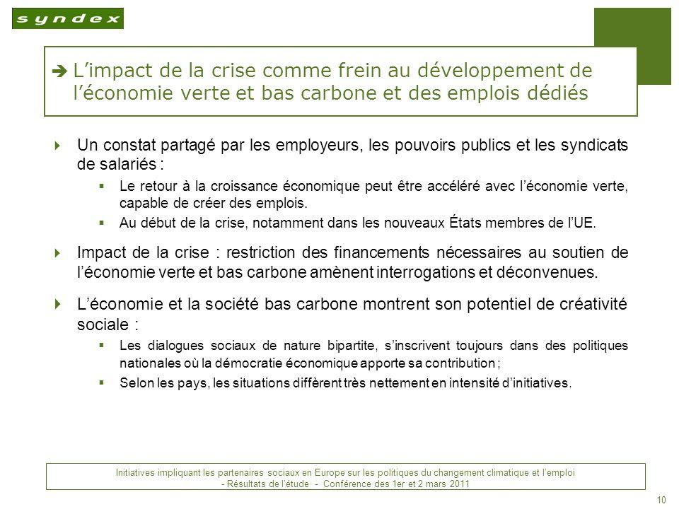 Initiatives impliquant les partenaires sociaux en Europe sur les politiques du changement climatique et lemploi - Conclusions - Conférence des 1 er et 2 mars 2011 10 Limpact de la crise comme frein au développement de léconomie verte et bas carbone et des emplois dédiés Un constat partagé par les employeurs, les pouvoirs publics et les syndicats de salariés : Le retour à la croissance économique peut être accéléré avec léconomie verte, capable de créer des emplois.