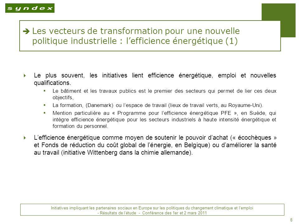 Initiatives impliquant les partenaires sociaux en Europe sur les politiques du changement climatique et lemploi - Conclusions - Conférence des 1 er et 2 mars 2011 8 Les vecteurs de transformation pour une nouvelle politique industrielle : lefficience énergétique (1) Le plus souvent, les initiatives lient efficience énergétique, emploi et nouvelles qualifications.
