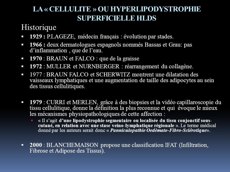 LA « CELLULITE » OU HYPERLIPODYSTROPHIE SUPERFICIELLE HLDS Historique 1929 : P.LAGEZE, médecin français : évolution par stades. 1966 : deux dermatolog