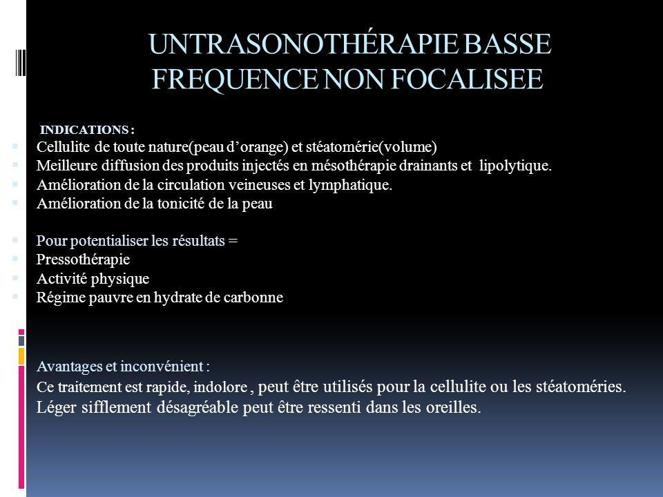 UNTRASONOTHÉRAPIE BASSE FREQUENCE NON FOCALISEE INDICATIONS : Cellulite de toute nature(peau dorange) et stéatomérie(volume) Meilleure diffusion des p