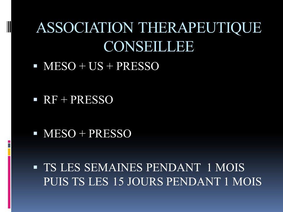 ASSOCIATION THERAPEUTIQUE CONSEILLEE MESO + US + PRESSO RF + PRESSO MESO + PRESSO TS LES SEMAINES PENDANT 1 MOIS PUIS TS LES 15 JOURS PENDANT 1 MOIS