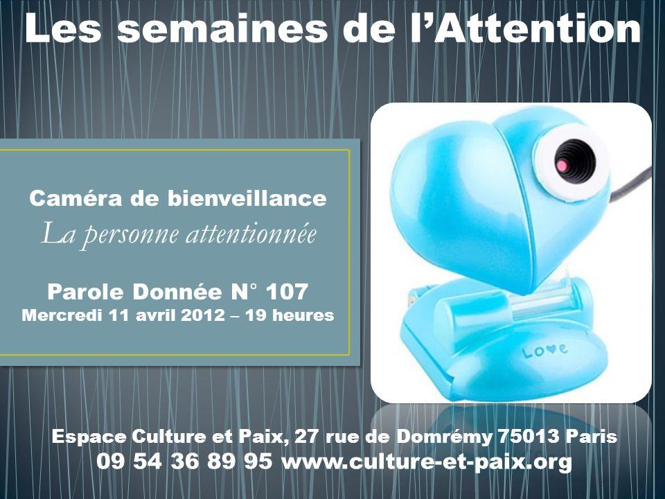 Les semaines de lAttention Caméra de bienveillance La personne attentionnée Parole Donnée N° 107 Mercredi 11 avril 2012 – 19 heures Espace Culture et