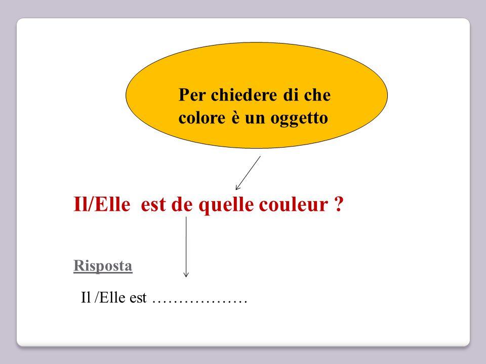 Il/Elle est de quelle couleur ? Risposta Per chiedere di che colore è un oggetto Il /Elle est ………………