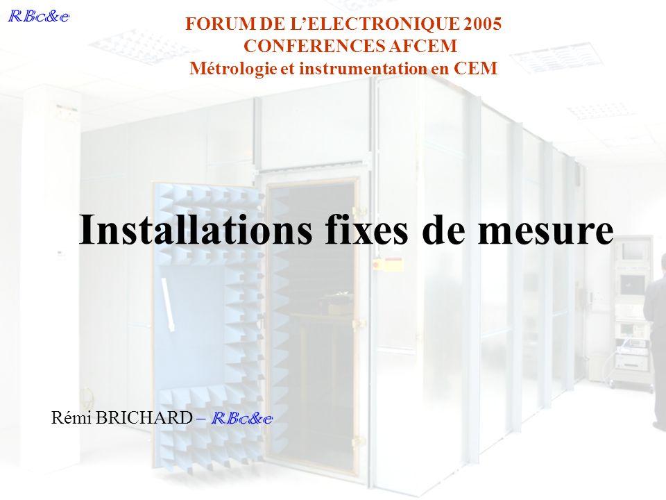 RBc&e FORUM DE LELECTRONIQUE 2005 CONFERENCES AFCEM Métrologie et instrumentation en CEM Rémi BRICHARD – RBc&e Installations fixes de mesure
