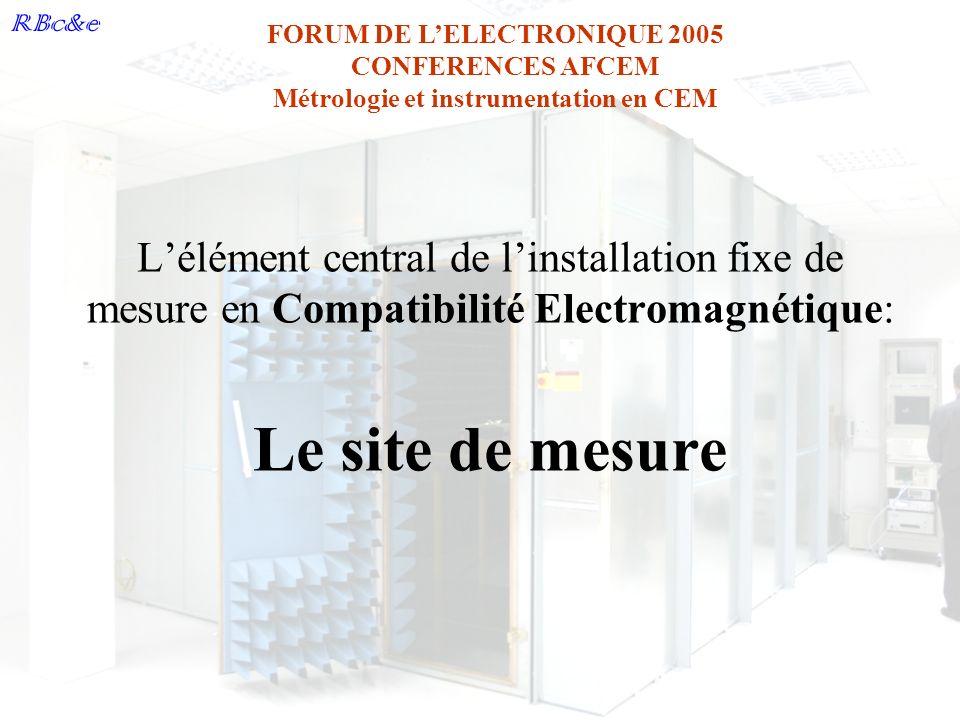 RBc&e FORUM DE LELECTRONIQUE 2005 CONFERENCES AFCEM Métrologie et instrumentation en CEM Lidée: Créer un laboratoire afin de réaliser des mesures en Compatibilité Electromagnétique Les objectifs: Effectuer des essais de R&D, certifier le produit plus facilement,..