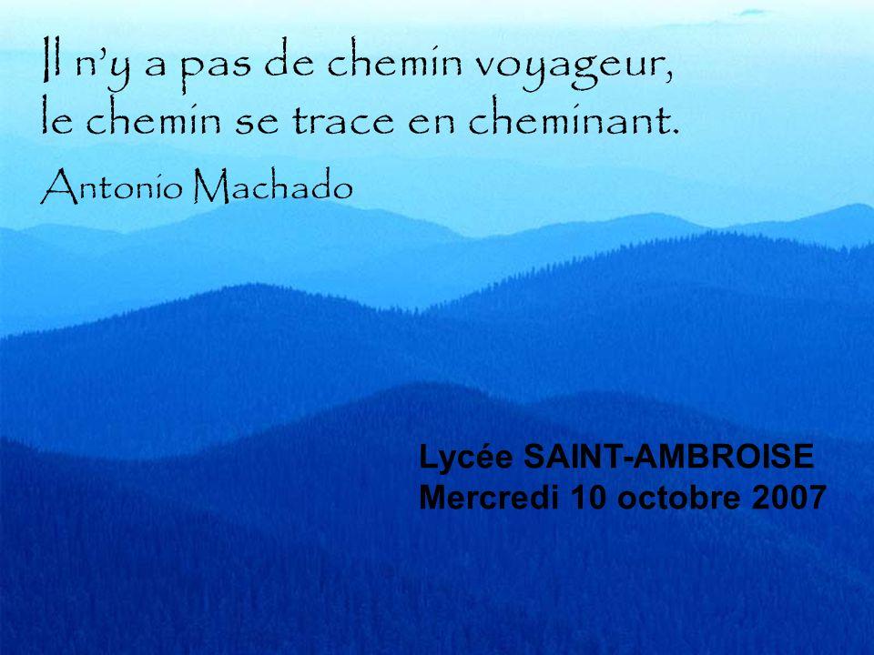 Il ny a pas de chemin voyageur, le chemin se trace en cheminant. Antonio Machado Lycée SAINT-AMBROISE Mercredi 10 octobre 2007