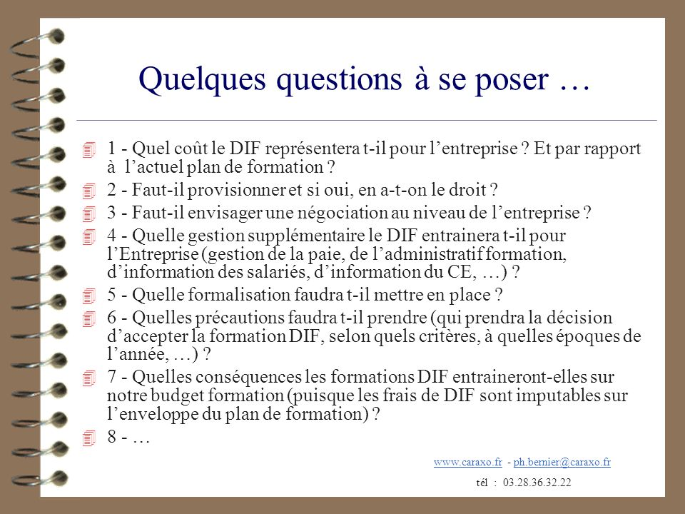 Quelques questions à se poser … 4 1 - Quel coût le DIF représentera t-il pour lentreprise ? Et par rapport à lactuel plan de formation ? 4 2 - Faut-il