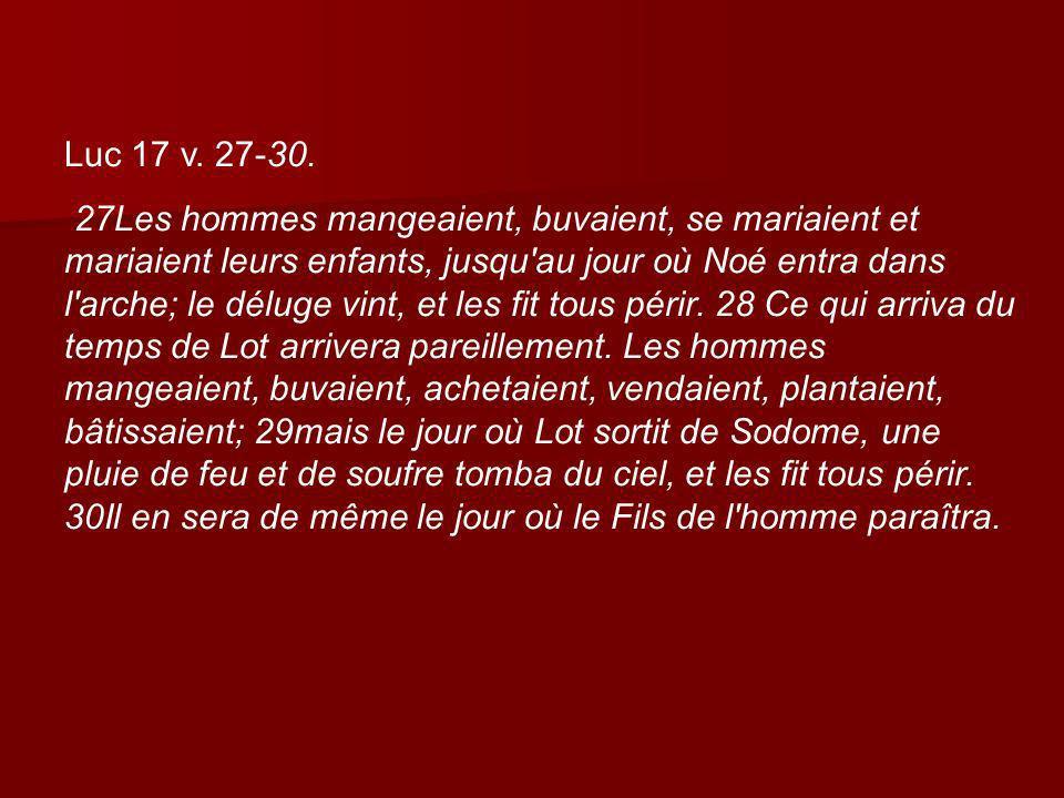 Luc 17 v. 27-30. 27Les hommes mangeaient, buvaient, se mariaient et mariaient leurs enfants, jusqu'au jour où Noé entra dans l'arche; le déluge vint,
