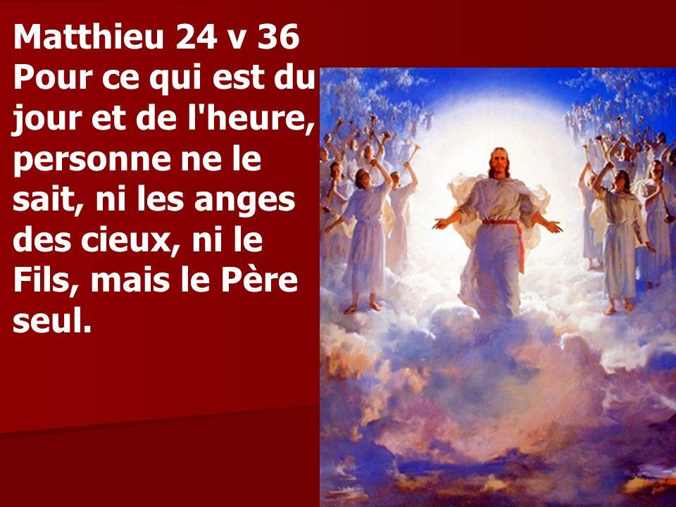 Matthieu 24 v 36 Pour ce qui est du jour et de l'heure, personne ne le sait, ni les anges des cieux, ni le Fils, mais le Père seul.