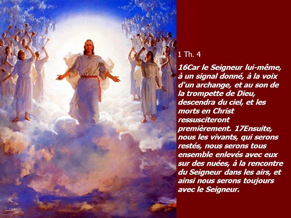 1 Th. 4 16Car le Seigneur lui-même, à un signal donné, à la voix d'un archange, et au son de la trompette de Dieu, descendra du ciel, et les morts en