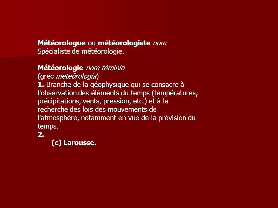 Météorologue ou météorologiste nom Spécialiste de météorologie. Météorologie nom féminin (grec meteôrologia) 1. Branche de la géophysique qui se consa