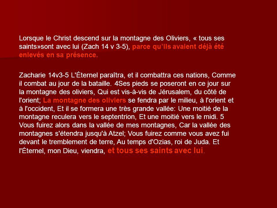 Lorsque le Christ descend sur la montagne des Oliviers, « tous ses saints»sont avec lui (Zach 14 v 3-5), parce quils avaient déjà été enlevés en sa pr