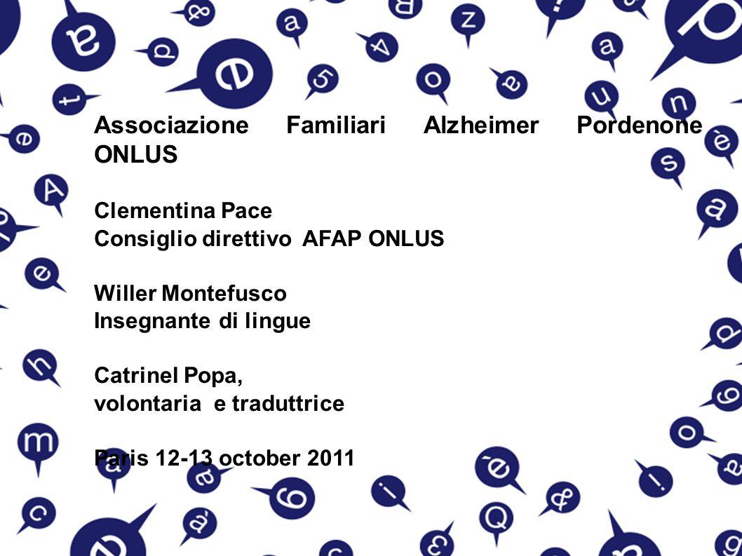 Associazione Familiari Alzheimer Pordenone ONLUS Clementina Pace Consiglio direttivo AFAP ONLUS Willer Montefusco Insegnante di lingue Catrinel Popa, volontaria e traduttrice Paris 12-13 october 2011