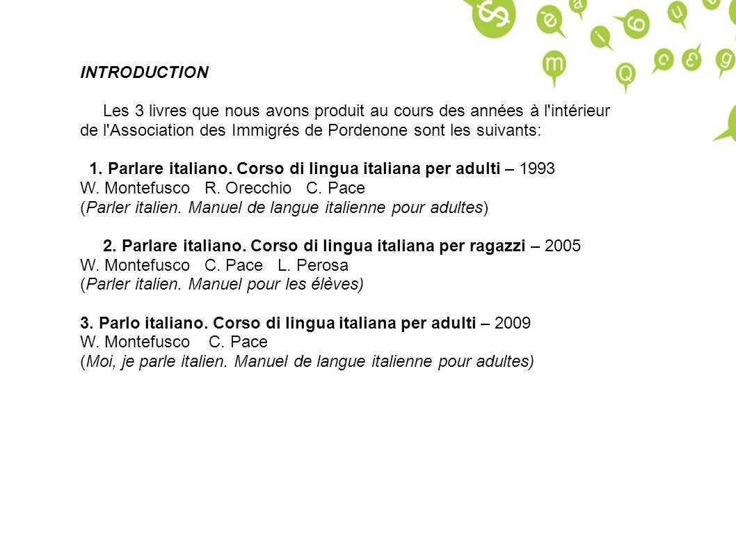 PRINCIPES GENERAUX Target: Les livres s adressent aux étrangers avec aucune connaissance de la langue italienne Objectif: Niveau A1/A2 du cadre européen des langues étrangeres Methode: Fonctionnelle - situationelle Contenus: Ils sont construits selon les nécessités linguistiques des immigrés.