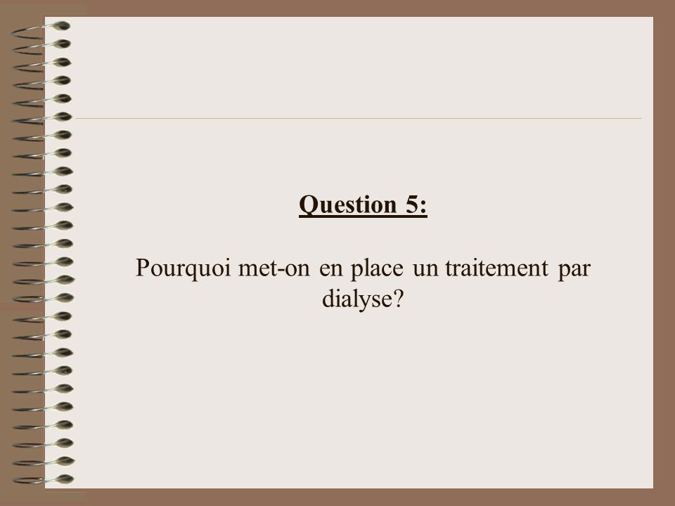 Question 5: Pourquoi met-on en place un traitement par dialyse?