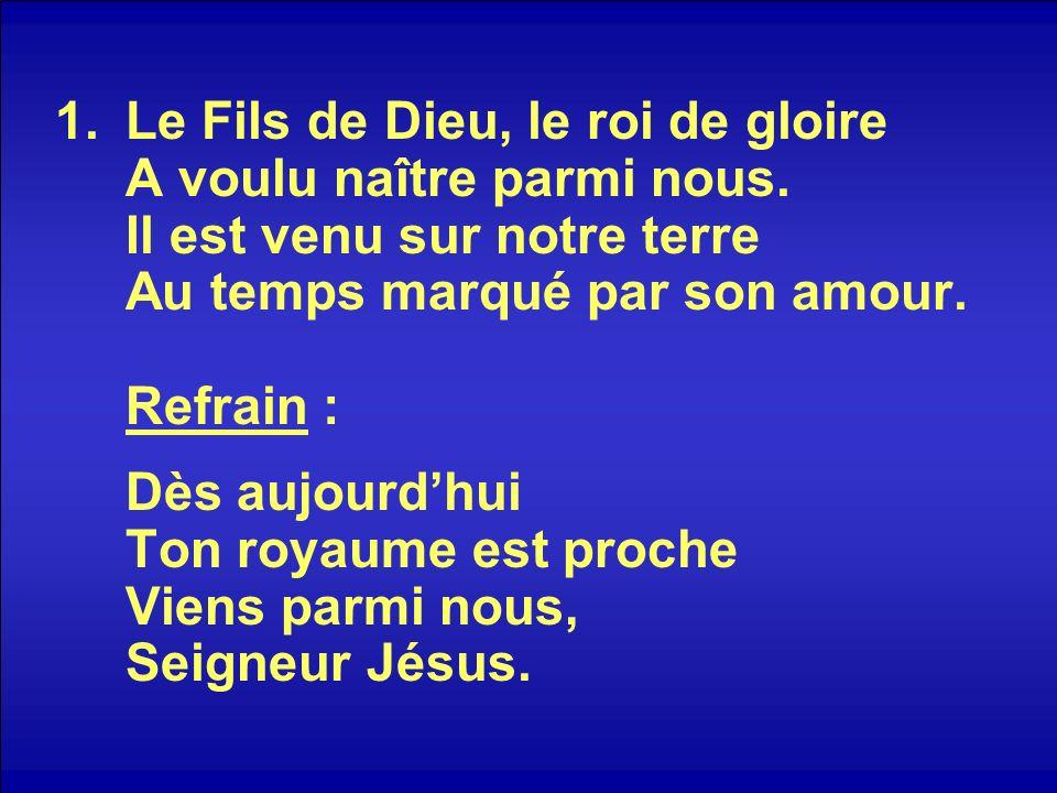 1.Le Fils de Dieu, le roi de gloire A voulu naître parmi nous. Il est venu sur notre terre Au temps marqué par son amour. Refrain : Dès aujourdhui Ton