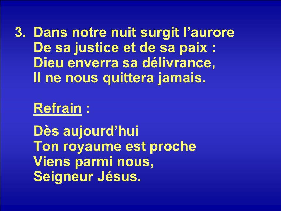 3.Dans notre nuit surgit laurore De sa justice et de sa paix : Dieu enverra sa délivrance, Il ne nous quittera jamais. Refrain : Dès aujourdhui Ton ro