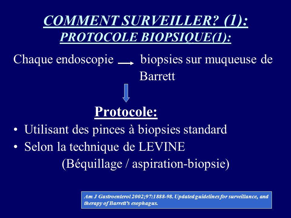 COMMENT SURVEILLER? (1): PROTOCOLE BIOPSIQUE(1): Chaque endoscopie biopsies sur muqueuse de Barrett Protocole: Utilisant des pinces à biopsies standar