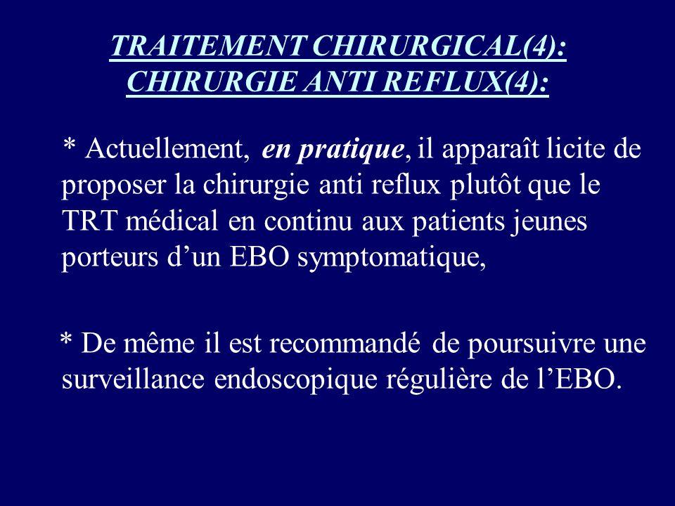 TRAITEMENT CHIRURGICAL(4): CHIRURGIE ANTI REFLUX(4): * Actuellement, en pratique, il apparaît licite de proposer la chirurgie anti reflux plutôt que l