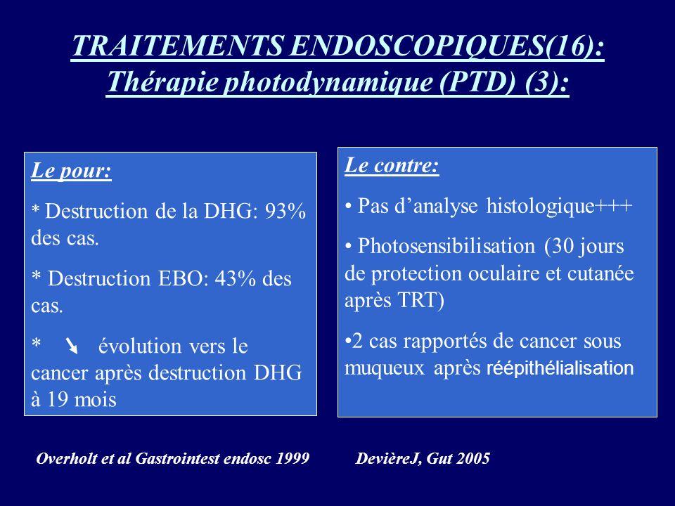 TRAITEMENTS ENDOSCOPIQUES(16): Thérapie photodynamique (PTD) (3): Le pour: * Destruction de la DHG: 93% des cas. * Destruction EBO: 43% des cas. * évo