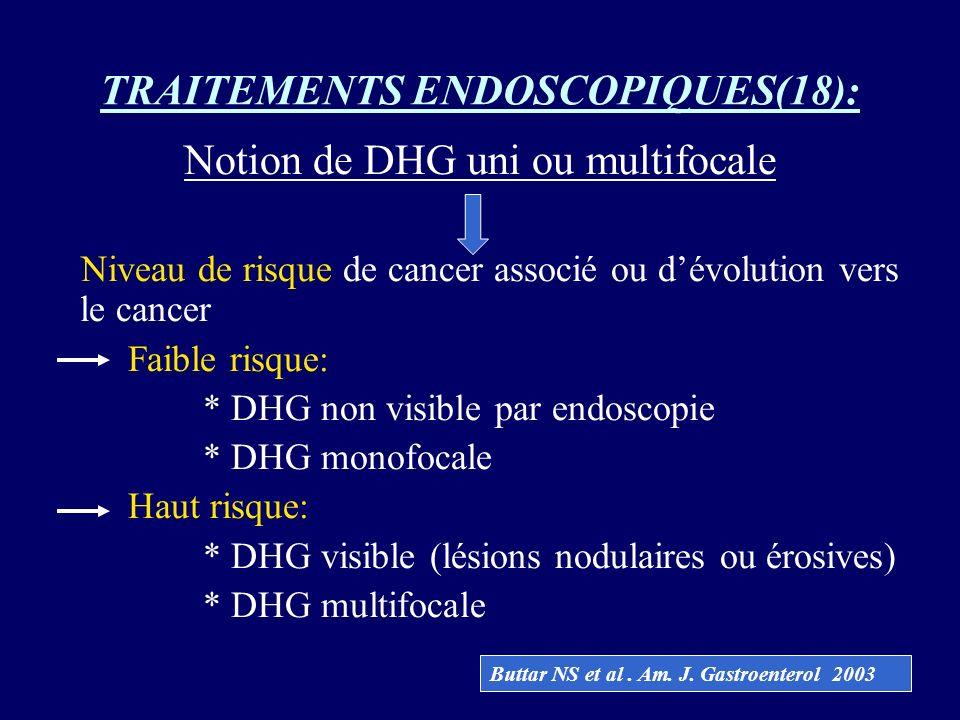 TRAITEMENTS ENDOSCOPIQUES(18): Notion de DHG uni ou multifocale Niveau de risque de cancer associé ou dévolution vers le cancer Faible risque: * DHG n