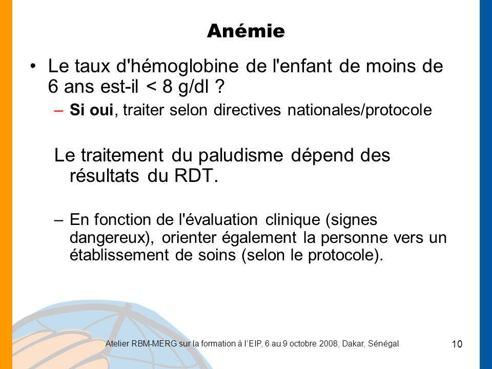 Atelier RBM-MERG sur la formation à lEIP, 6 au 9 octobre 2008, Dakar, Sénégal 10 Anémie Le taux d'hémoglobine de l'enfant de moins de 6 ans est-il < 8