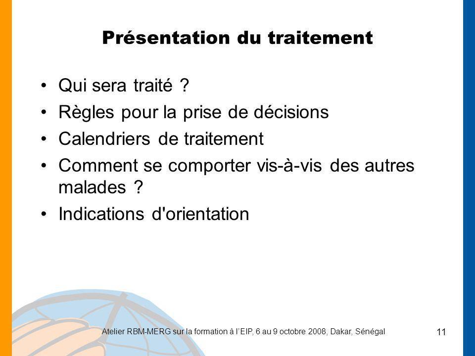 Atelier RBM-MERG sur la formation à lEIP, 6 au 9 octobre 2008, Dakar, Sénégal 11 Présentation du traitement Qui sera traité ? Règles pour la prise de