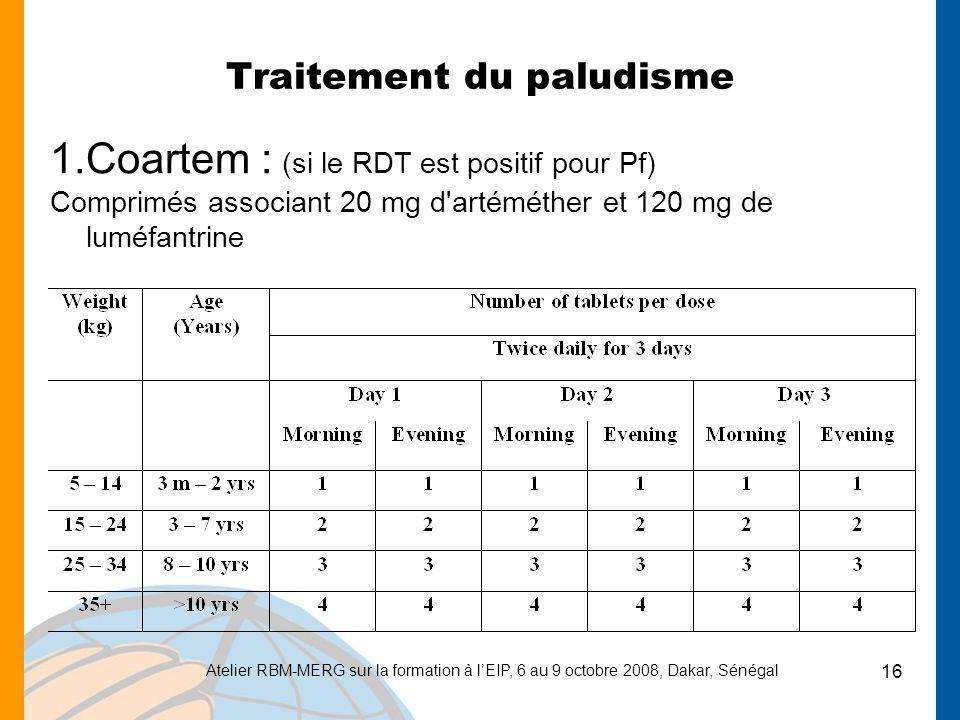 Atelier RBM-MERG sur la formation à lEIP, 6 au 9 octobre 2008, Dakar, Sénégal 16 Traitement du paludisme 1.Coartem : (si le RDT est positif pour Pf) C