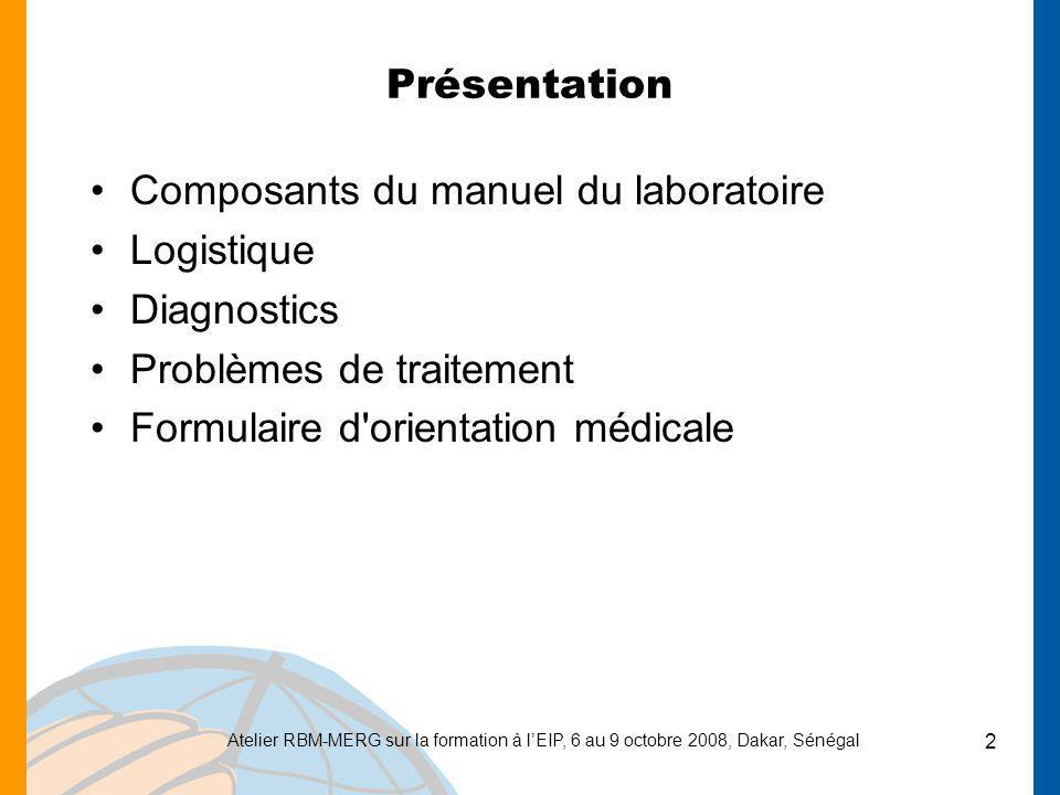 Atelier RBM-MERG sur la formation à lEIP, 6 au 9 octobre 2008, Dakar, Sénégal 2 Présentation Composants du manuel du laboratoire Logistique Diagnostic
