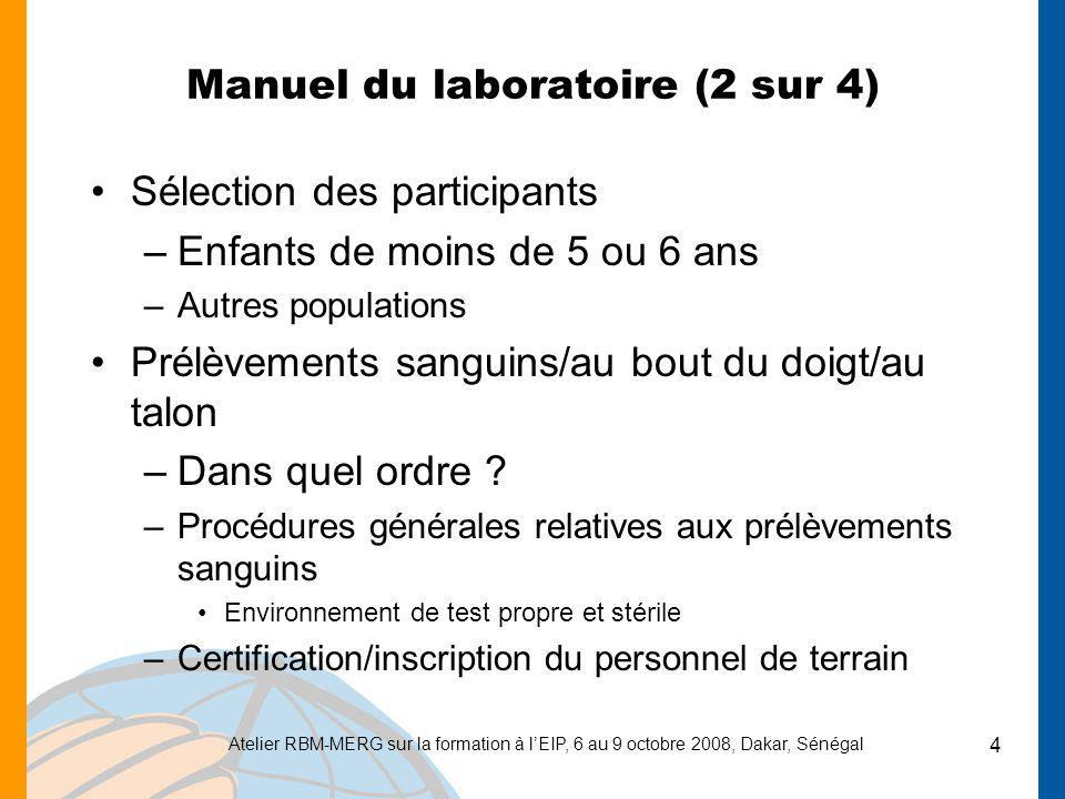 Atelier RBM-MERG sur la formation à lEIP, 6 au 9 octobre 2008, Dakar, Sénégal 5 Manuel du laboratoire (3 sur 4) Test d anémie –Utilisation des analyseurs HemoCue –Utilisation des microcuvettes –Lecture des résultats –Nettoyage des appareils –Résolution des problèmes