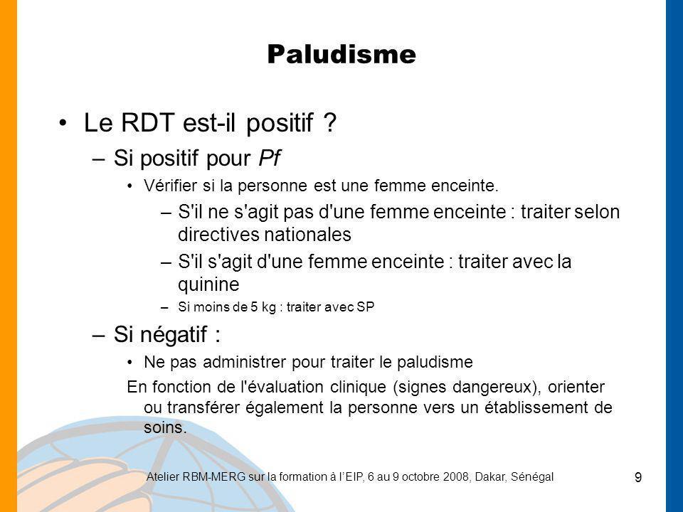 Atelier RBM-MERG sur la formation à lEIP, 6 au 9 octobre 2008, Dakar, Sénégal 9 Paludisme Le RDT est-il positif ? –Si positif pour Pf Vérifier si la p