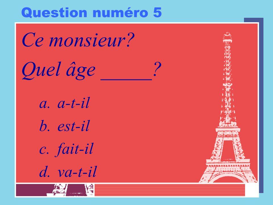 Question numéro 5 Ce monsieur? Quel âge _____? a.a-t-il b.est-il c.fait-il d.va-t-il