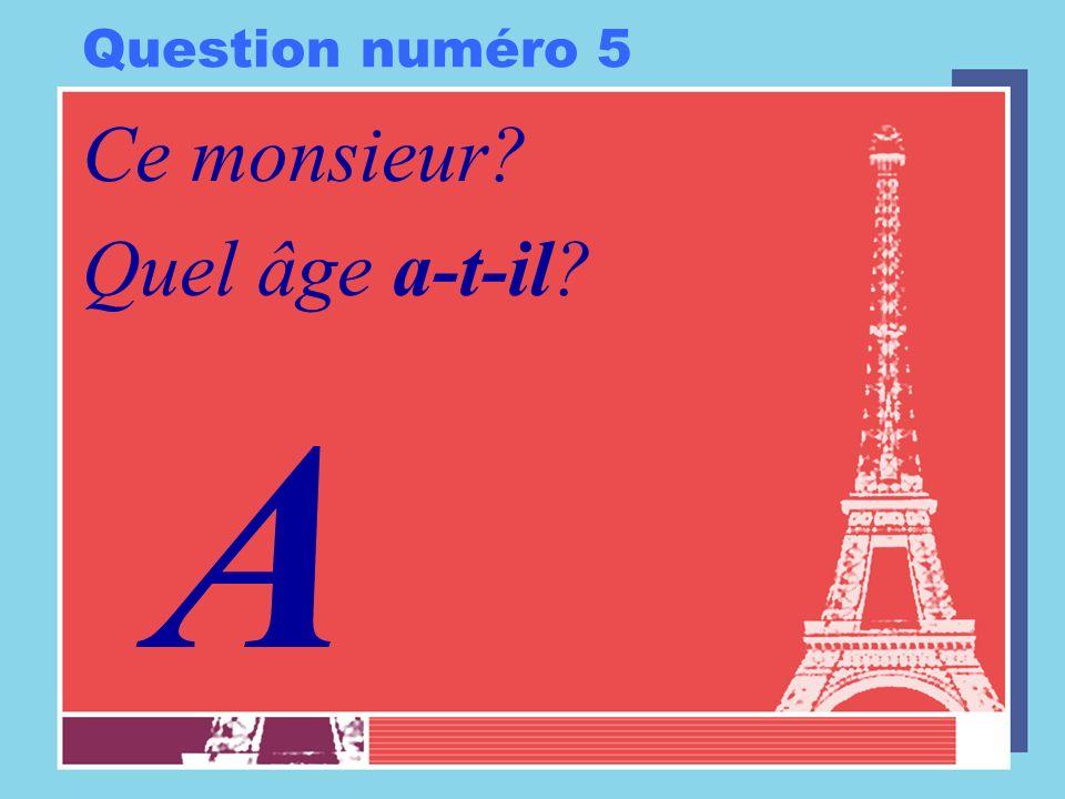 Question numéro 5 Ce monsieur? Quel âge a-t-il? A