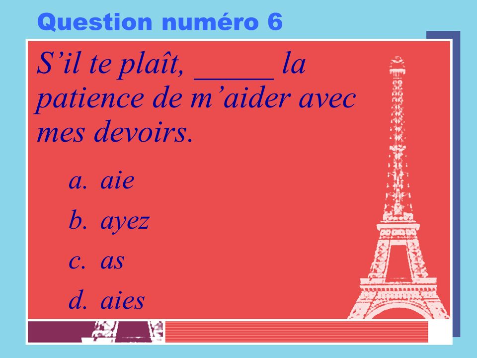 Question numéro 6 Sil te plaît, _____ la patience de maider avec mes devoirs. a.aie b.ayez c.as d.aies