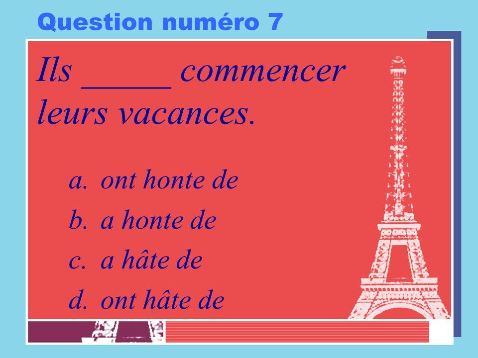 Question numéro 7 Ils _____ commencer leurs vacances. a.ont honte de b.a honte de c.a hâte de d.ont hâte de
