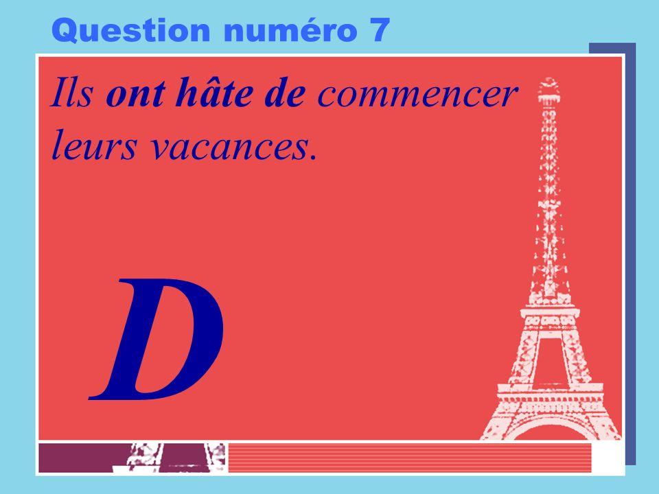 Question numéro 7 Ils ont hâte de commencer leurs vacances. D