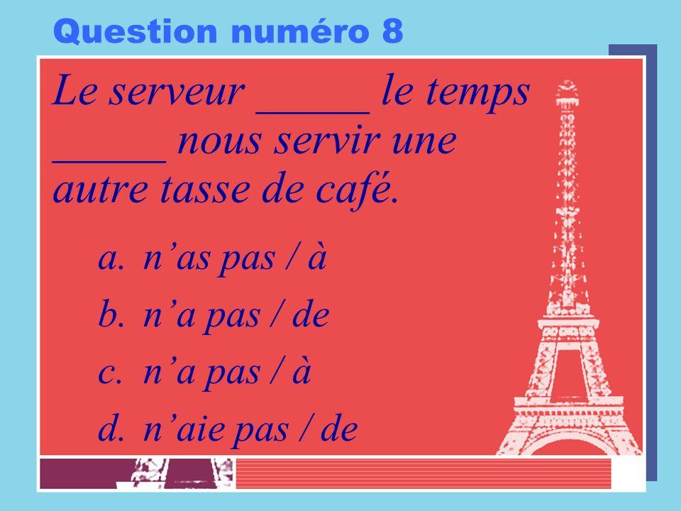 Question numéro 8 Le serveur _____ le temps _____ nous servir une autre tasse de café. a.nas pas / à b.na pas / de c.na pas / à d.naie pas / de