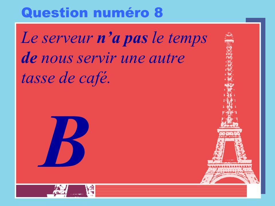 Question numéro 8 Le serveur na pas le temps de nous servir une autre tasse de café. B
