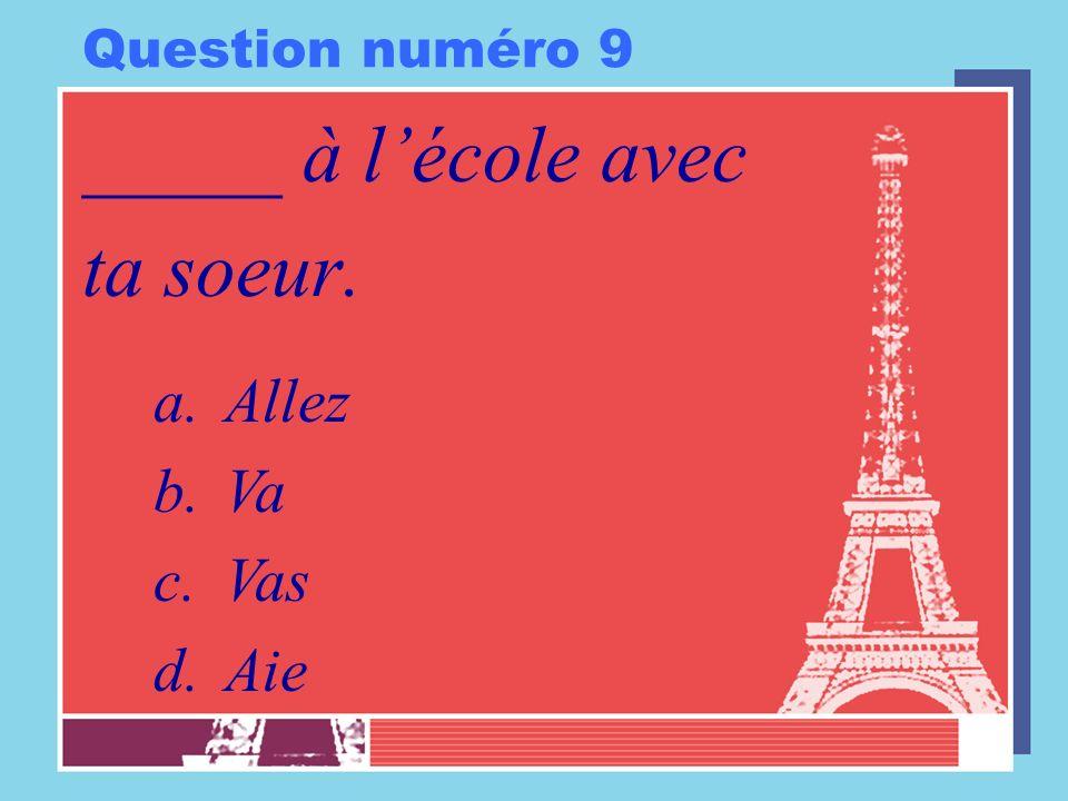 Question numéro 9 _____ à lécole avec ta soeur. a.Allez b.Va c.Vas d.Aie