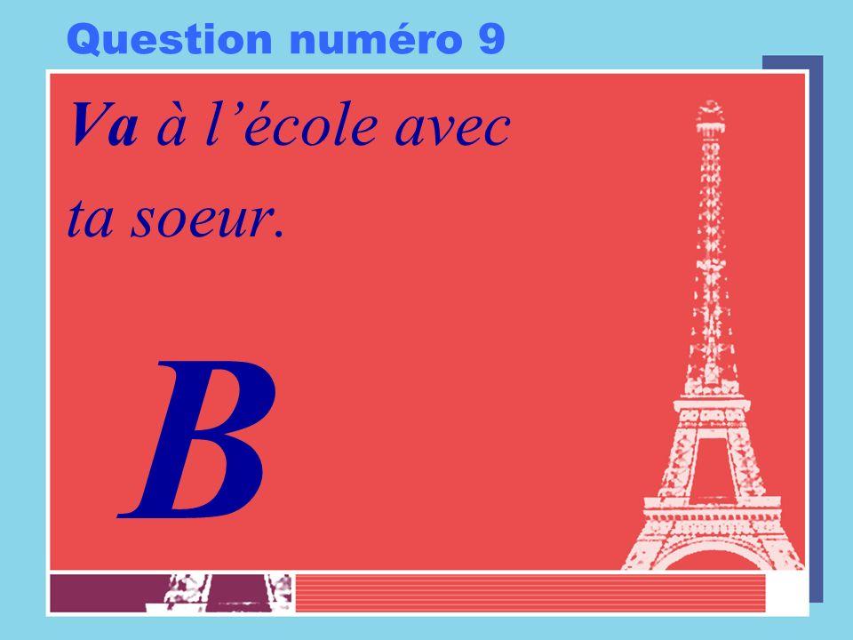 Question numéro 9 Va à lécole avec ta soeur. B