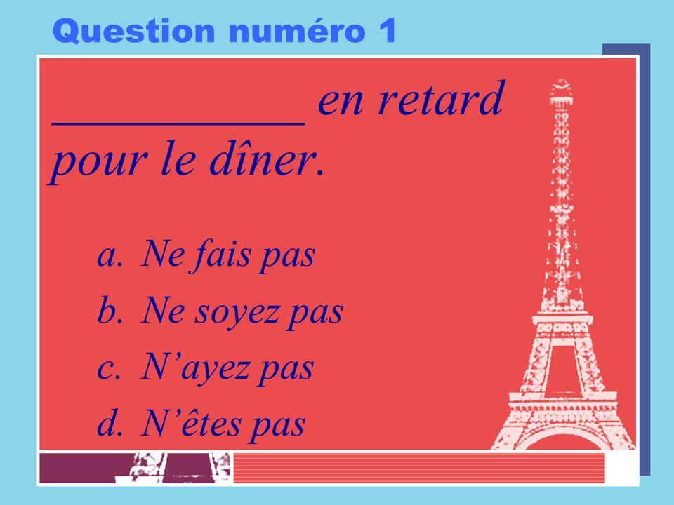Question numéro 1 __________ en retard pour le dîner. a.Ne fais pas b.Ne soyez pas c.Nayez pas d.Nêtes pas