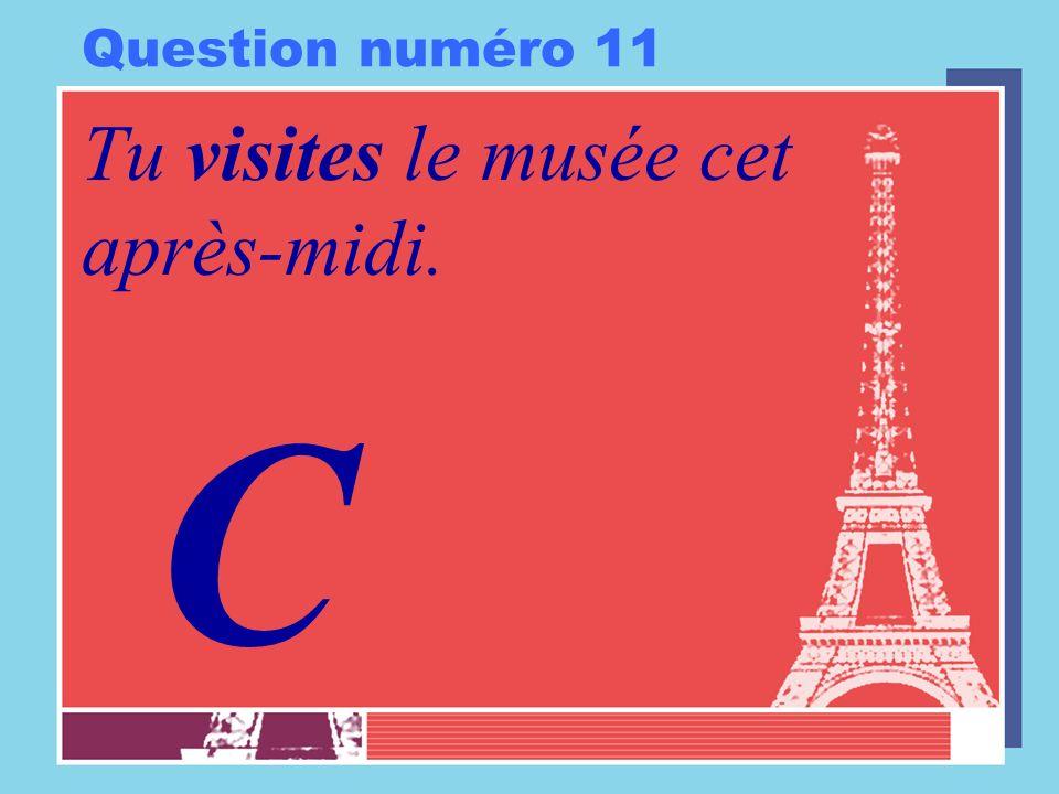 Question numéro 11 Tu visites le musée cet après-midi. C