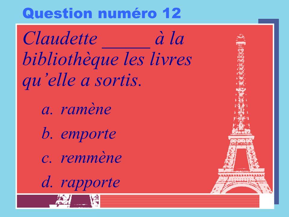 Question numéro 12 Claudette _____ à la bibliothèque les livres quelle a sortis. a.ramène b.emporte c.remmène d.rapporte