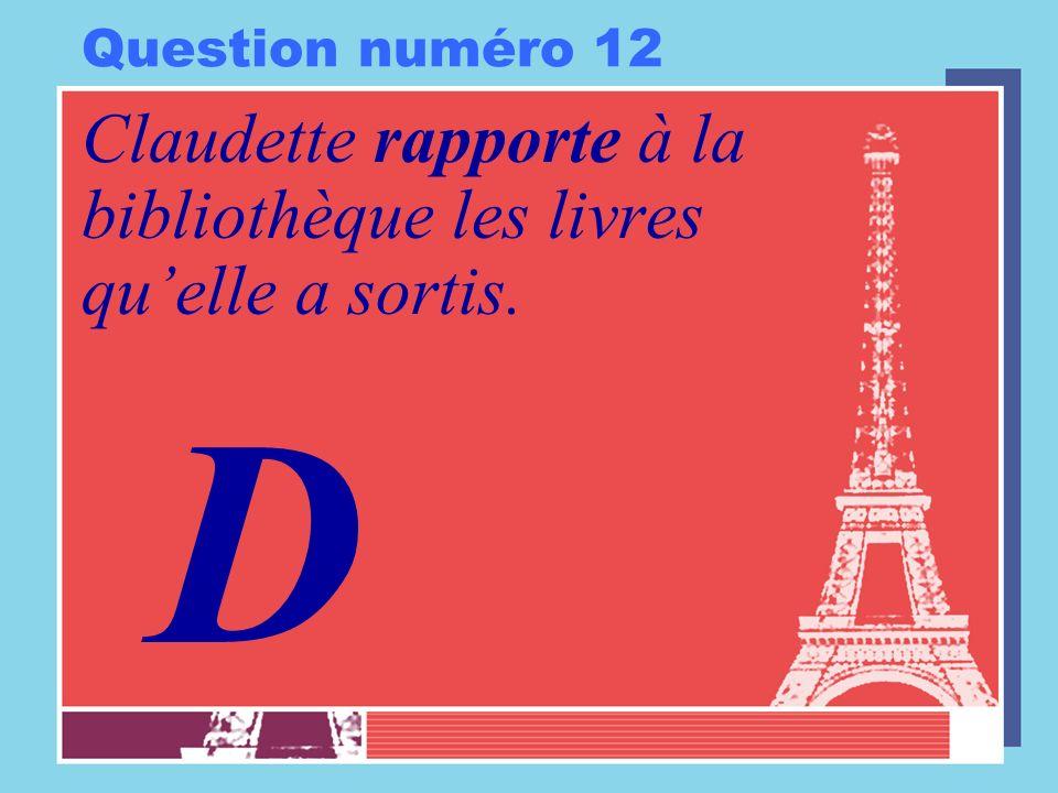 Question numéro 12 Claudette rapporte à la bibliothèque les livres quelle a sortis. D