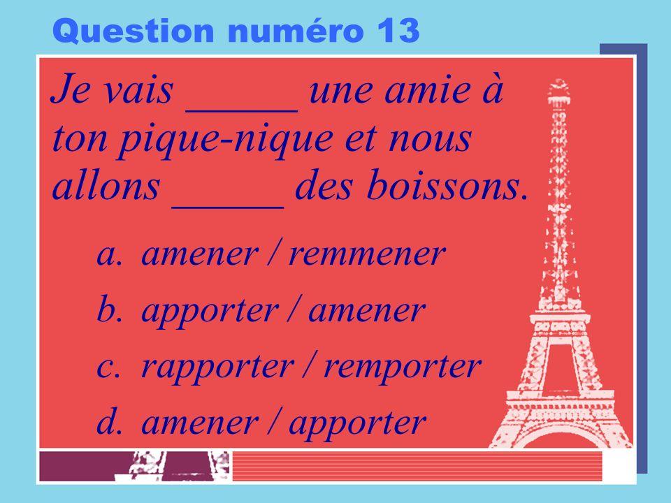 Question numéro 13 Je vais _____ une amie à ton pique-nique et nous allons _____ des boissons. a.amener / remmener b.apporter / amener c.rapporter / r